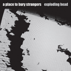 A Place To Bury Strangers - 'Exploding Head' Cover