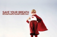 SAVE YOUR BREATH - NOTHING WORTH HAVING COMES EASY